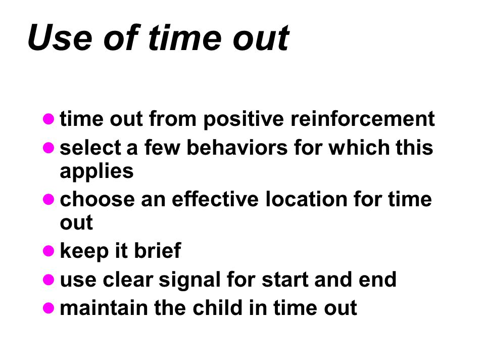 Use of time out time out from positive reinforcement select a few behaviors for which this applies choose an effective location for time out keep it brief use clear signal for start and end maintain the child in time out