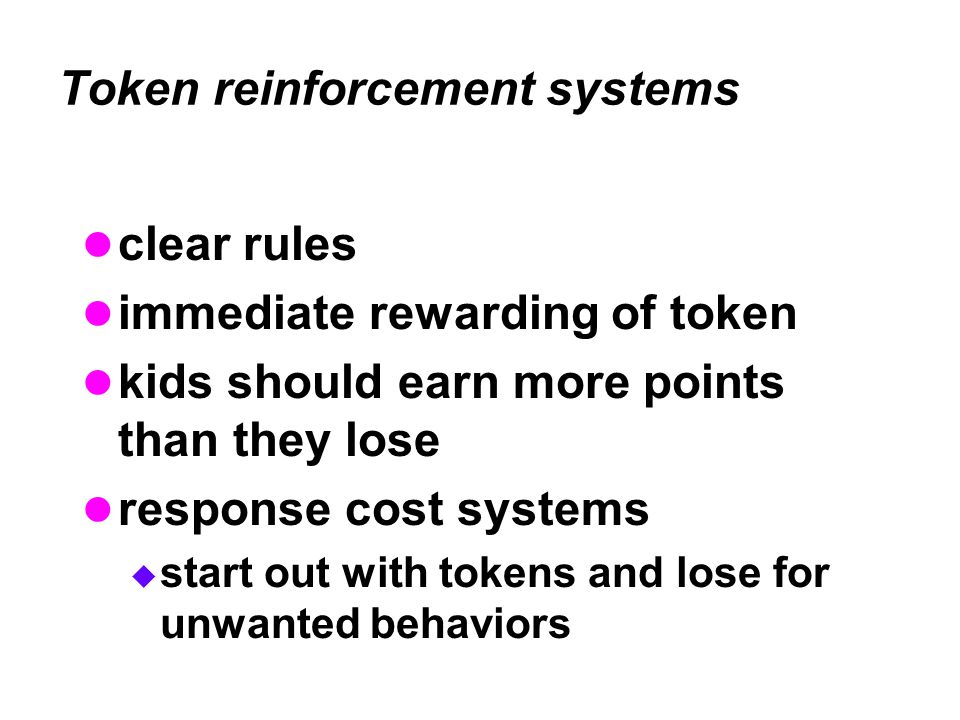 Token reinforcement systems clear rules immediate rewarding of token kids should earn more points than they lose response cost systems  start out with tokens and lose for unwanted behaviors