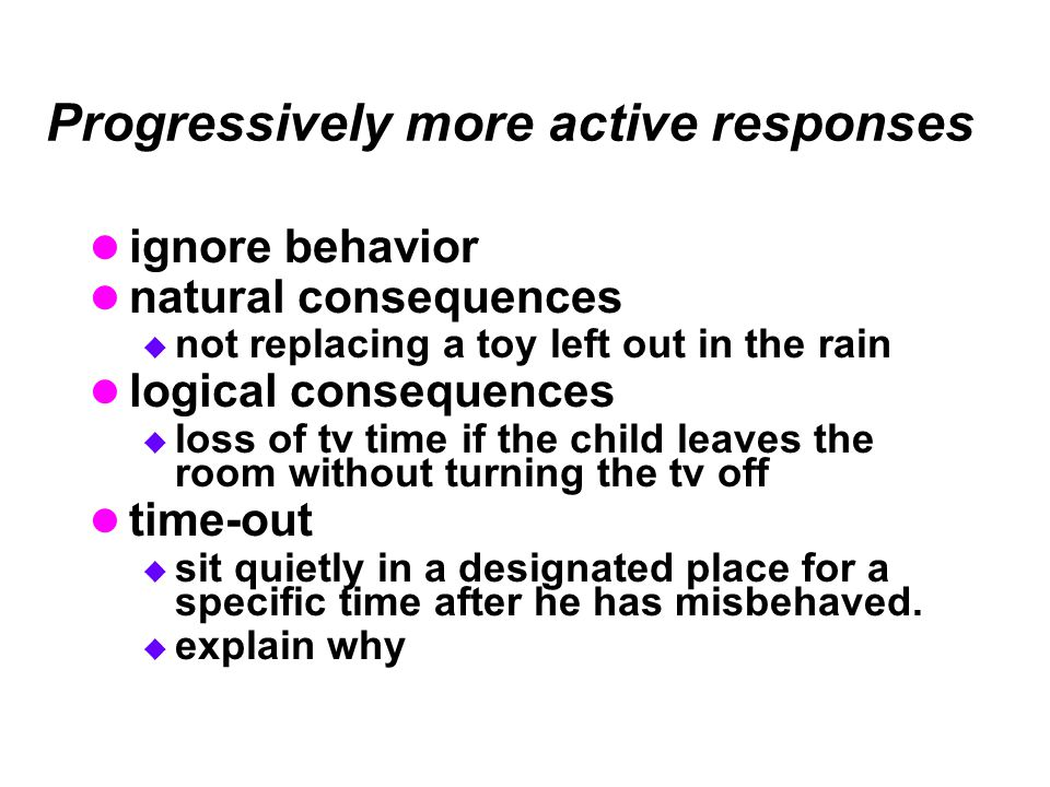 Progressively more active responses ignore behavior natural consequences  not replacing a toy left out in the rain logical consequences  loss of tv time if the child leaves the room without turning the tv off time-out  sit quietly in a designated place for a specific time after he has misbehaved.