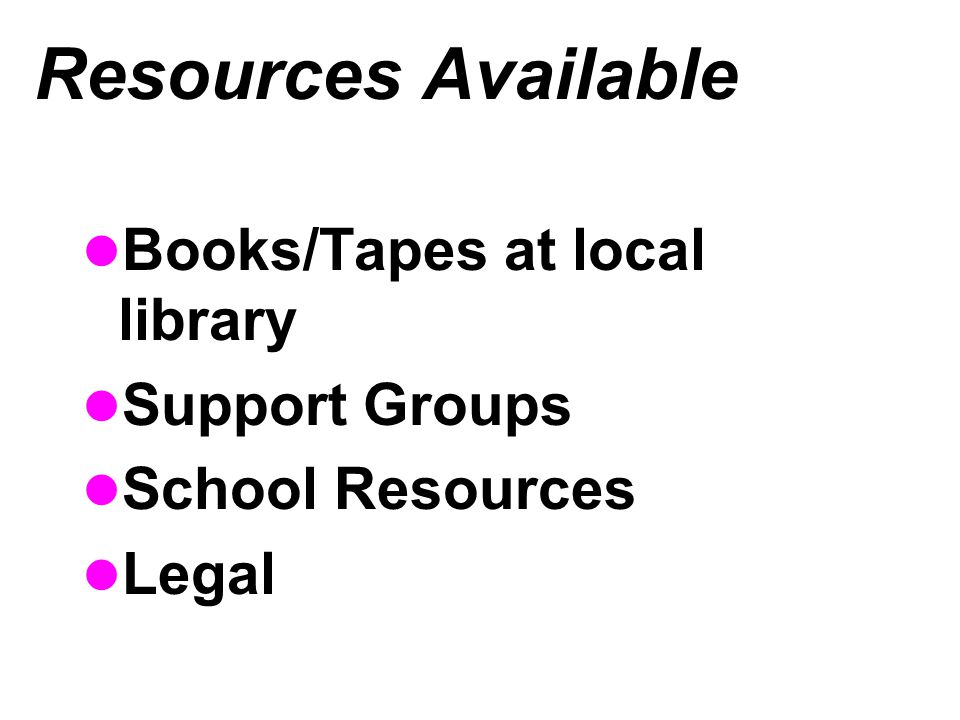 Resources Available Books/Tapes at local library Support Groups School Resources Legal