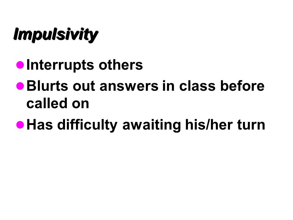 Impulsivity Interrupts others Blurts out answers in class before called on Has difficulty awaiting his/her turn