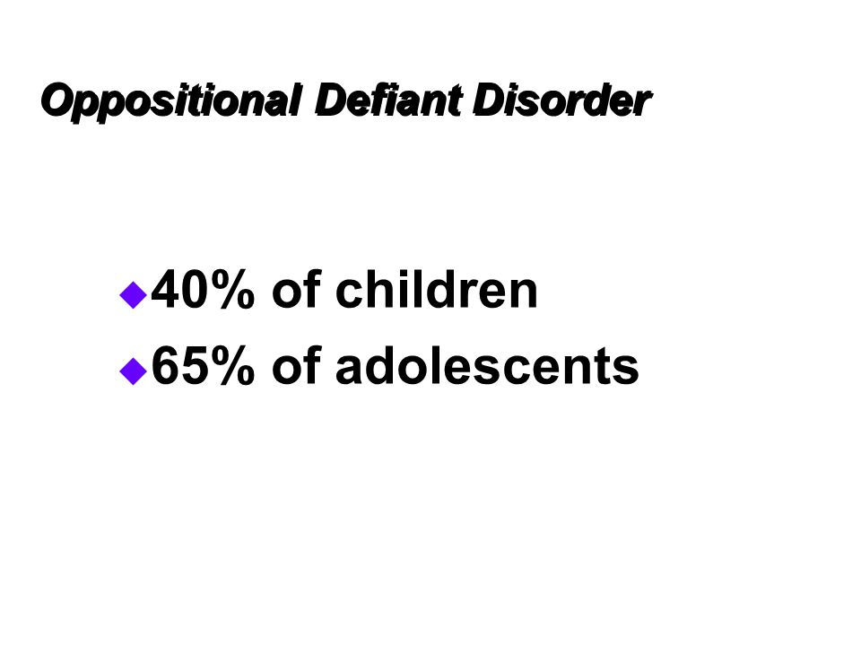 Oppositional Defiant Disorder  40% of children  65% of adolescents
