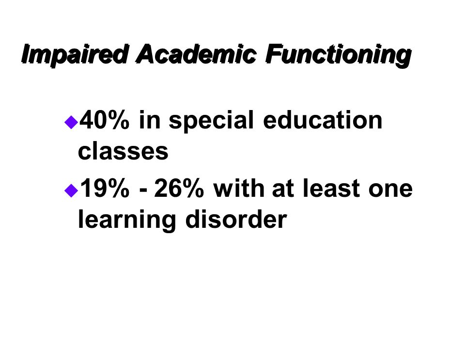 Impaired Academic Functioning  40% in special education classes  19% - 26% with at least one learning disorder