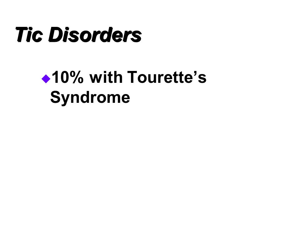 Tic Disorders  10% with Tourette's Syndrome