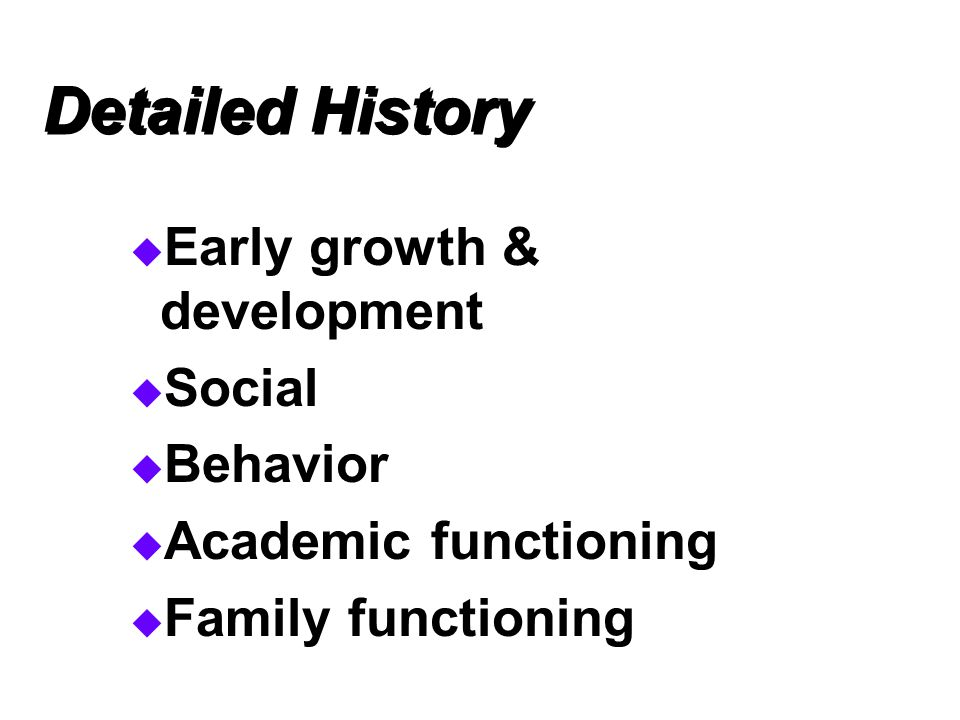 Detailed History  Early growth & development  Social  Behavior  Academic functioning  Family functioning