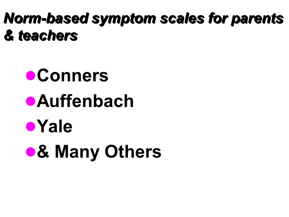 Norm-based symptom scales for parents & teachers Conners Auffenbach Yale & Many Others