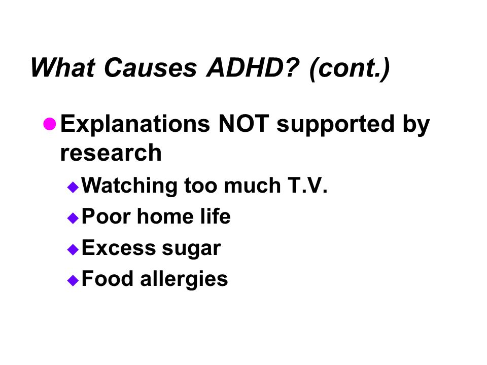 What Causes ADHD.(cont.) Explanations NOT supported by research  Watching too much T.V.