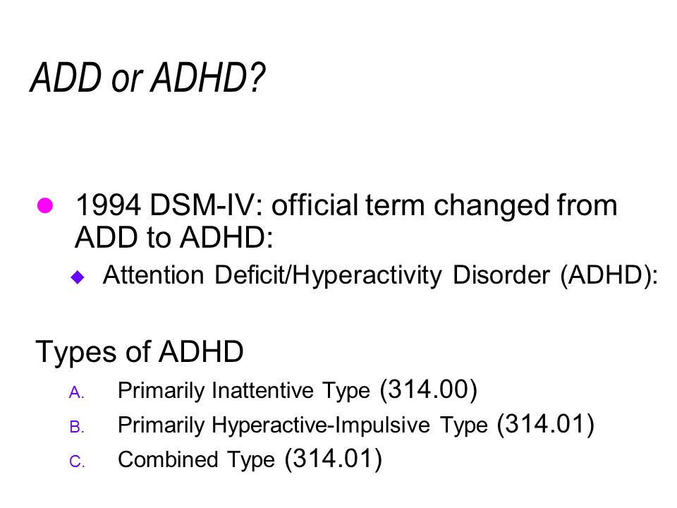 ADD or ADHD? 1994 DSM-IV: official term changed from ADD to ADHD:  Attention Deficit/Hyperactivity Disorder (ADHD): Types of ADHD A. Primarily Inatte