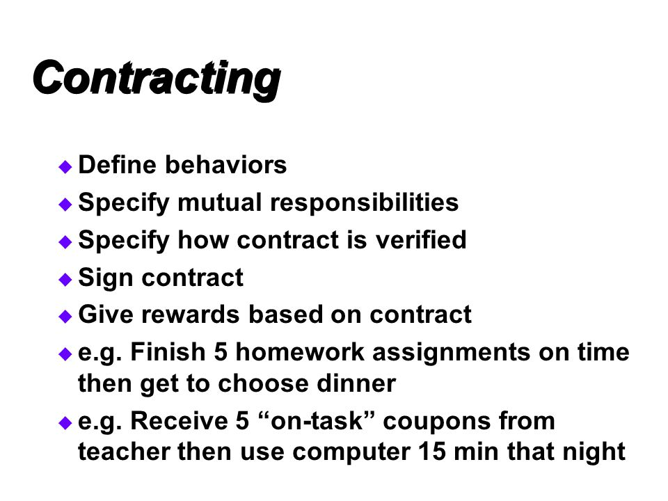 Contracting  Define behaviors  Specify mutual responsibilities  Specify how contract is verified  Sign contract  Give rewards based on contract  e.g.