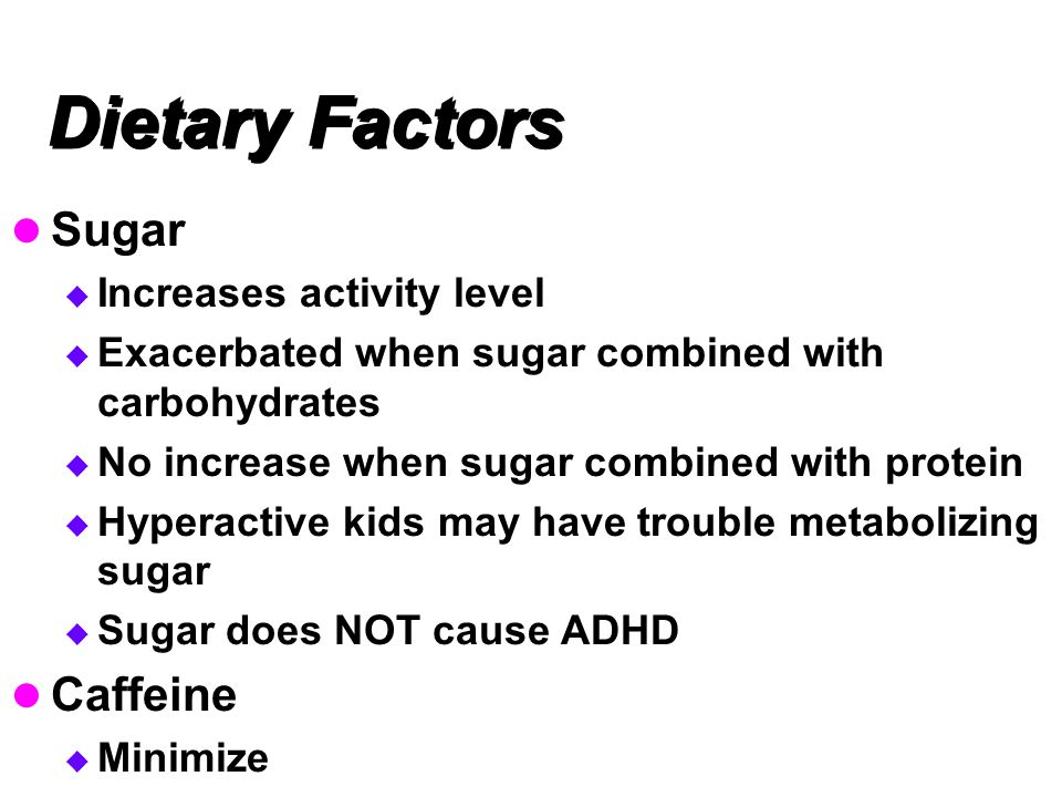 Dietary Factors Sugar  Increases activity level  Exacerbated when sugar combined with carbohydrates  No increase when sugar combined with protein  Hyperactive kids may have trouble metabolizing sugar  Sugar does NOT cause ADHD Caffeine  Minimize