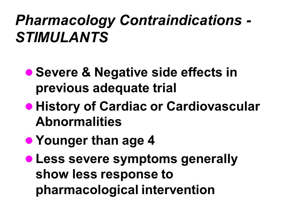 Pharmacology Contraindications - STIMULANTS Severe & Negative side effects in previous adequate trial History of Cardiac or Cardiovascular Abnormalities Younger than age 4 Less severe symptoms generally show less response to pharmacological intervention