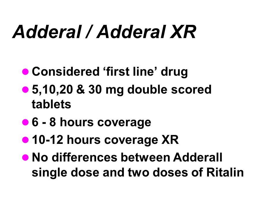 Adderal / Adderal XR Considered 'first line' drug 5,10,20 & 30 mg double scored tablets 6 - 8 hours coverage 10-12 hours coverage XR No differences between Adderall single dose and two doses of Ritalin