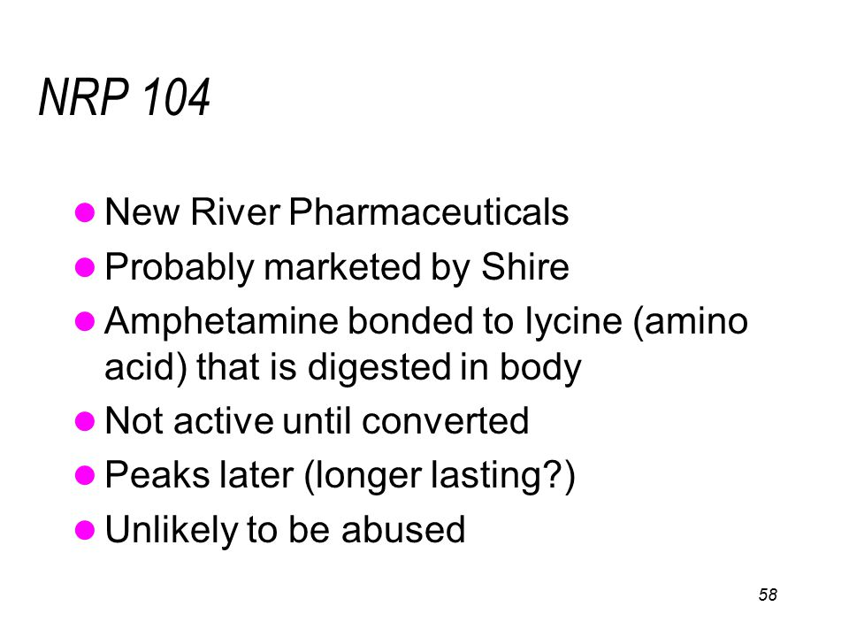58 NRP 104 New River Pharmaceuticals Probably marketed by Shire Amphetamine bonded to lycine (amino acid) that is digested in body Not active until converted Peaks later (longer lasting?) Unlikely to be abused