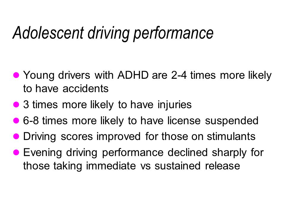 Adolescent driving performance Young drivers with ADHD are 2-4 times more likely to have accidents 3 times more likely to have injuries 6-8 times more likely to have license suspended Driving scores improved for those on stimulants Evening driving performance declined sharply for those taking immediate vs sustained release