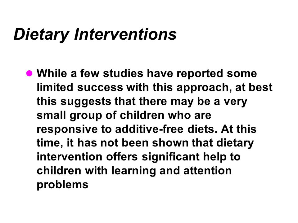 Dietary Interventions While a few studies have reported some limited success with this approach, at best this suggests that there may be a very small group of children who are responsive to additive-free diets.