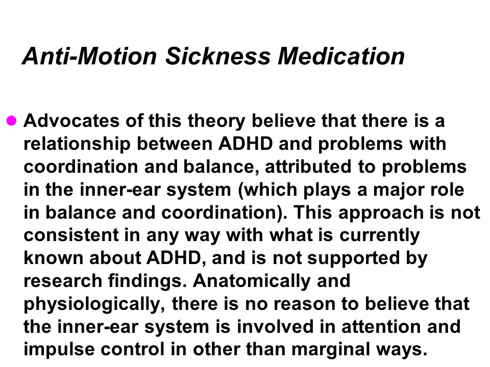 Anti-Motion Sickness Medication Advocates of this theory believe that there is a relationship between ADHD and problems with coordination and balance, attributed to problems in the inner-ear system (which plays a major role in balance and coordination).