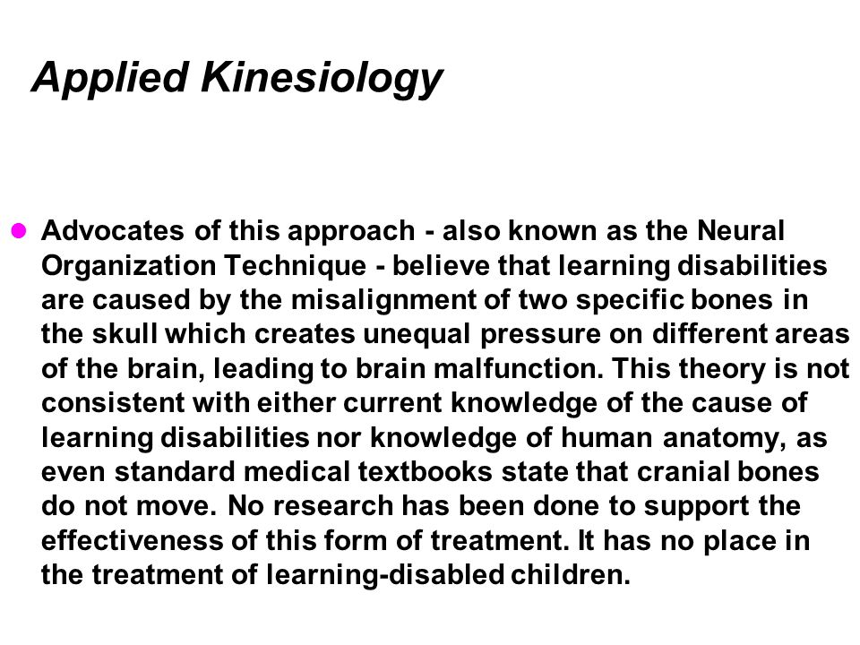 Applied Kinesiology Advocates of this approach - also known as the Neural Organization Technique - believe that learning disabilities are caused by the misalignment of two specific bones in the skull which creates unequal pressure on different areas of the brain, leading to brain malfunction.
