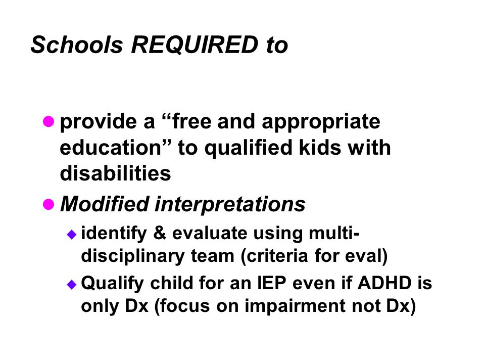 Schools REQUIRED to provide a free and appropriate education to qualified kids with disabilities Modified interpretations  identify & evaluate using multi- disciplinary team (criteria for eval)  Qualify child for an IEP even if ADHD is only Dx (focus on impairment not Dx)