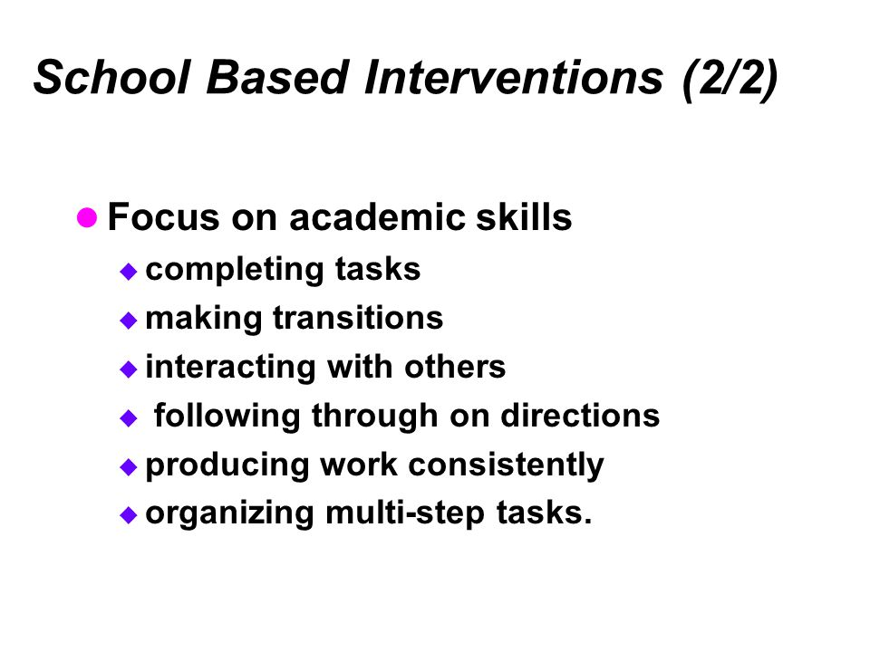 School Based Interventions (2/2) Focus on academic skills  completing tasks  making transitions  interacting with others  following through on directions  producing work consistently  organizing multi-step tasks.