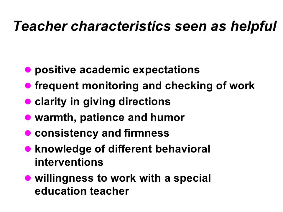 Teacher characteristics seen as helpful positive academic expectations frequent monitoring and checking of work clarity in giving directions warmth, patience and humor consistency and firmness knowledge of different behavioral interventions willingness to work with a special education teacher