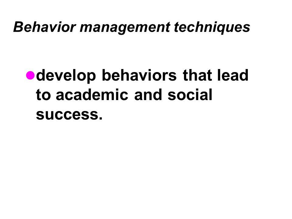 Behavior management techniques develop behaviors that lead to academic and social success.