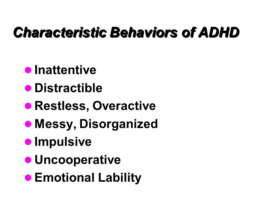 Characteristic Behaviors of ADHD Inattentive Distractible Restless, Overactive Messy, Disorganized Impulsive Uncooperative Emotional Lability