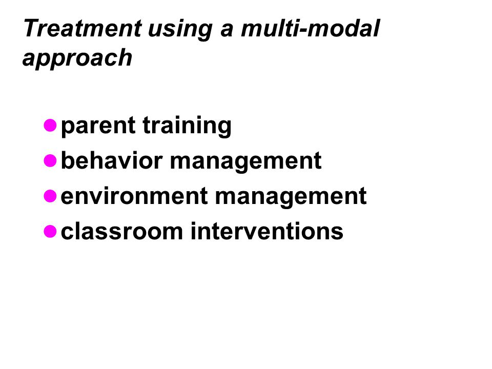Treatment using a multi-modal approach parent training behavior management environment management classroom interventions