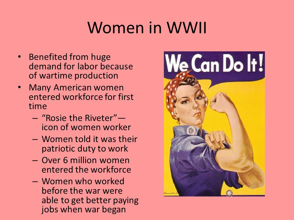 Women in WWII Benefited from huge demand for labor because of wartime production Many American women entered workforce for first time – Rosie the Riveter — icon of women worker – Women told it was their patriotic duty to work – Over 6 million women entered the workforce – Women who worked before the war were able to get better paying jobs when war began