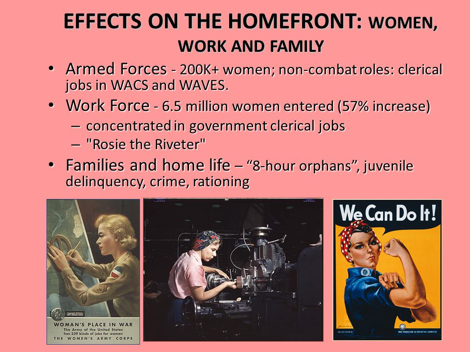 EFFECTS ON THE HOMEFRONT: WOMEN, WORK AND FAMILY Armed Forces - 200K+ women; non-combat roles: clerical jobs in WACS and WAVES.