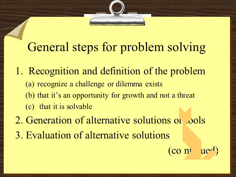 General steps for problem solving 1.Recognition and definition of the problem (a)recognize a challenge or dilemma exists (b)that it's an opportunity for growth and not a threat (c) that it is solvable 2.