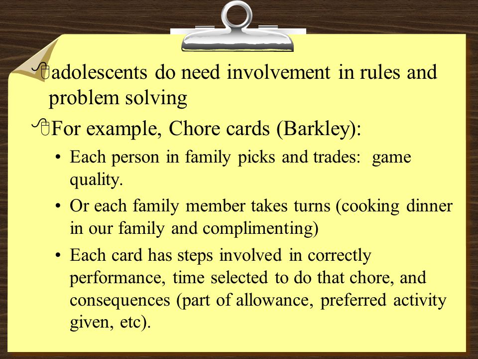 8adolescents do need involvement in rules and problem solving 8For example, Chore cards (Barkley): Each person in family picks and trades: game qualit