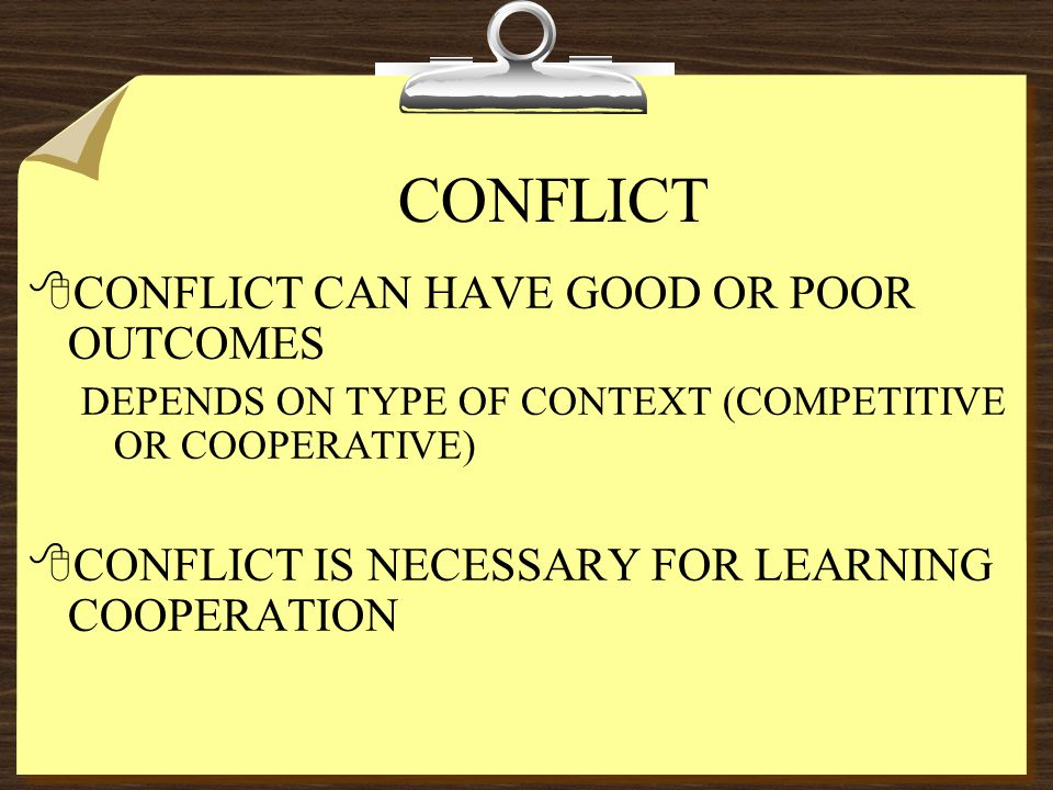 CONFLICT 8CONFLICT CAN HAVE GOOD OR POOR OUTCOMES DEPENDS ON TYPE OF CONTEXT (COMPETITIVE OR COOPERATIVE) 8CONFLICT IS NECESSARY FOR LEARNING COOPERATION