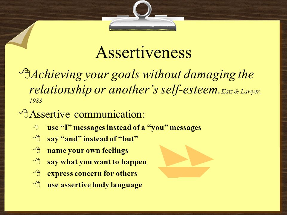 Assertiveness 8Achieving your goals without damaging the relationship or another's self-esteem.