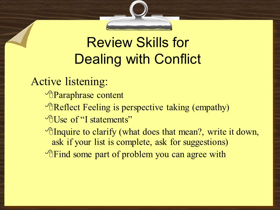 Review Skills for Dealing with Conflict Active listening: 8Paraphrase content 8Reflect Feeling is perspective taking (empathy) 8Use of I statements 8Inquire to clarify (what does that mean , write it down, ask if your list is complete, ask for suggestions) 8Find some part of problem you can agree with
