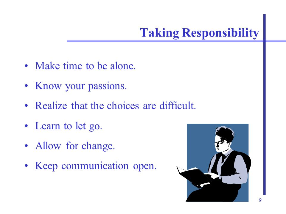 9 Taking Responsibility Make time to be alone. Know your passions.