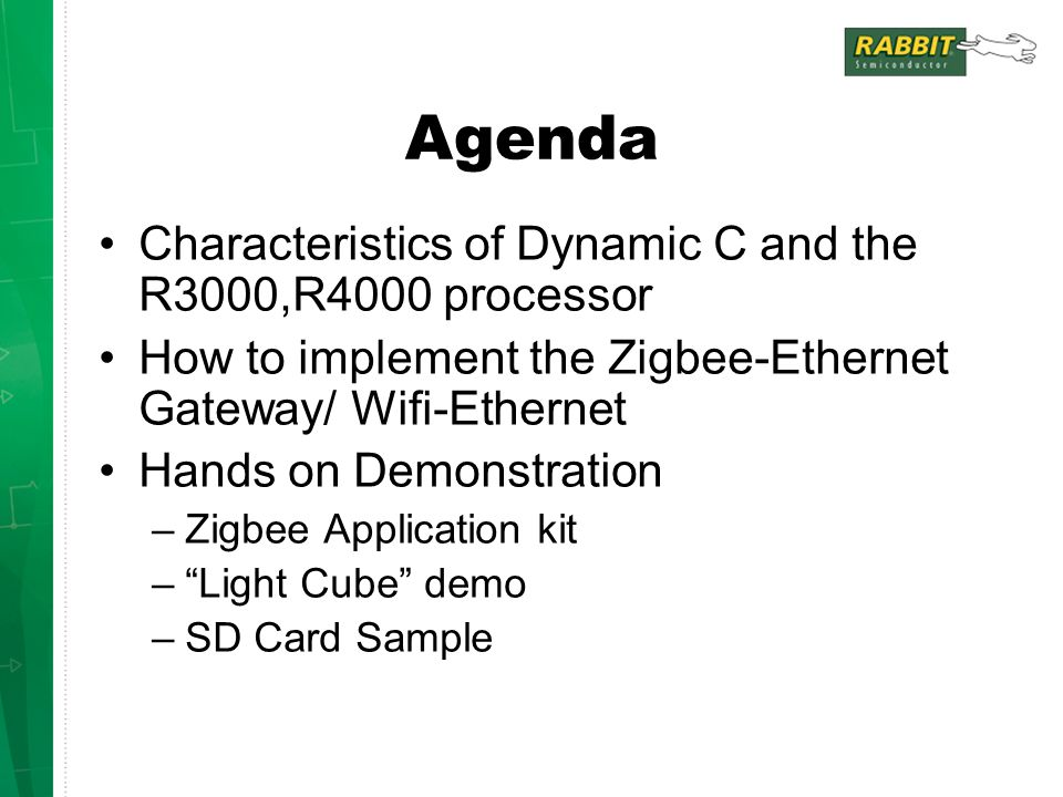 Agenda Characteristics of Dynamic C and the R3000,R4000 processor How to implement the Zigbee-Ethernet Gateway/ Wifi-Ethernet Hands on Demonstration –Zigbee Application kit – Light Cube demo –SD Card Sample