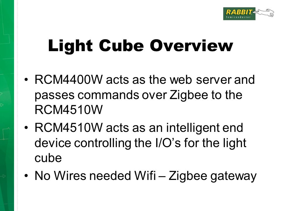 Light Cube Overview RCM4400W acts as the web server and passes commands over Zigbee to the RCM4510W RCM4510W acts as an intelligent end device controlling the I/O's for the light cube No Wires needed Wifi – Zigbee gateway