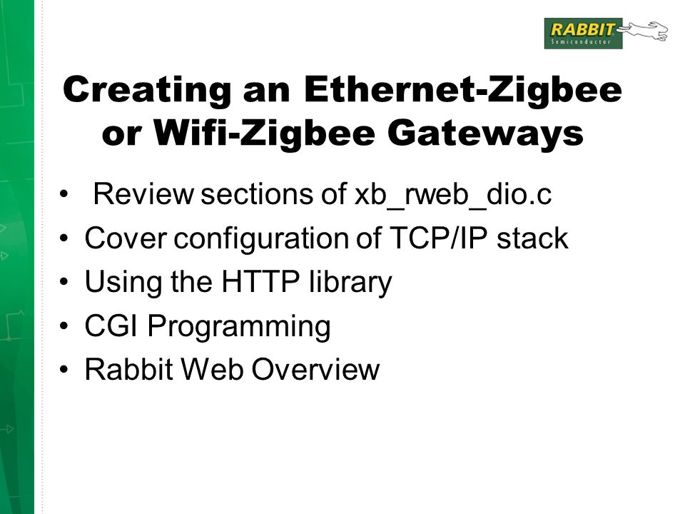 Creating an Ethernet-Zigbee or Wifi-Zigbee Gateways Review sections of xb_rweb_dio.c Cover configuration of TCP/IP stack Using the HTTP library CGI Programming Rabbit Web Overview