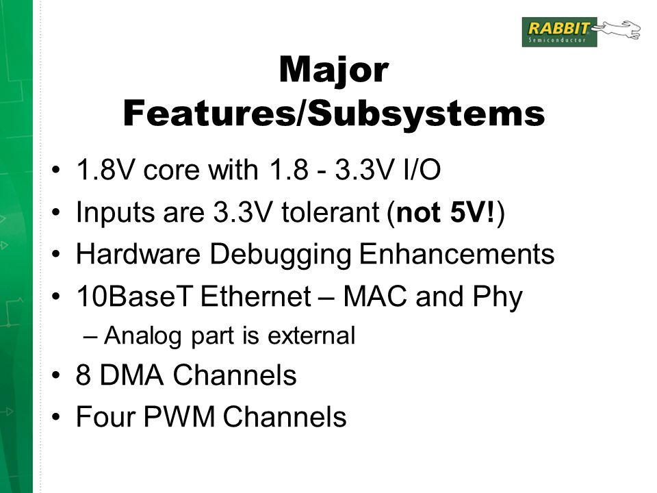 Major Features/Subsystems 1.8V core with 1.8 - 3.3V I/O Inputs are 3.3V tolerant (not 5V!) Hardware Debugging Enhancements 10BaseT Ethernet – MAC and Phy –Analog part is external 8 DMA Channels Four PWM Channels