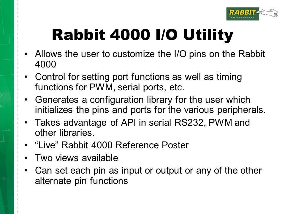 Rabbit 4000 I/O Utility Allows the user to customize the I/O pins on the Rabbit 4000 Control for setting port functions as well as timing functions for PWM, serial ports, etc.