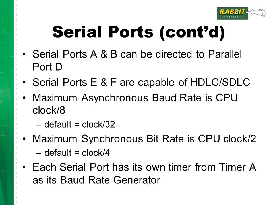 Serial Ports (cont'd) Serial Ports A & B can be directed to Parallel Port D Serial Ports E & F are capable of HDLC/SDLC Maximum Asynchronous Baud Rate is CPU clock/8 –default = clock/32 Maximum Synchronous Bit Rate is CPU clock/2 –default = clock/4 Each Serial Port has its own timer from Timer A as its Baud Rate Generator