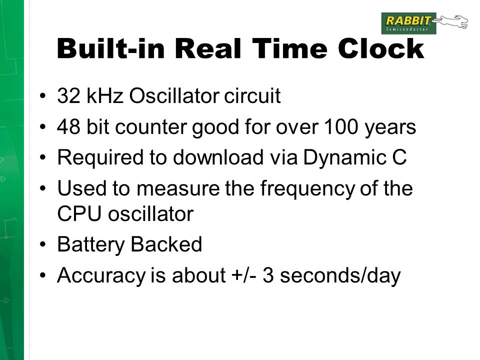 Built-in Real Time Clock 32 kHz Oscillator circuit 48 bit counter good for over 100 years Required to download via Dynamic C Used to measure the frequency of the CPU oscillator Battery Backed Accuracy is about +/- 3 seconds/day
