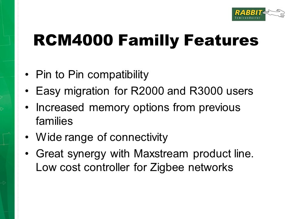 RCM4000 Familly Features Pin to Pin compatibility Easy migration for R2000 and R3000 users Increased memory options from previous families Wide range of connectivity Great synergy with Maxstream product line.