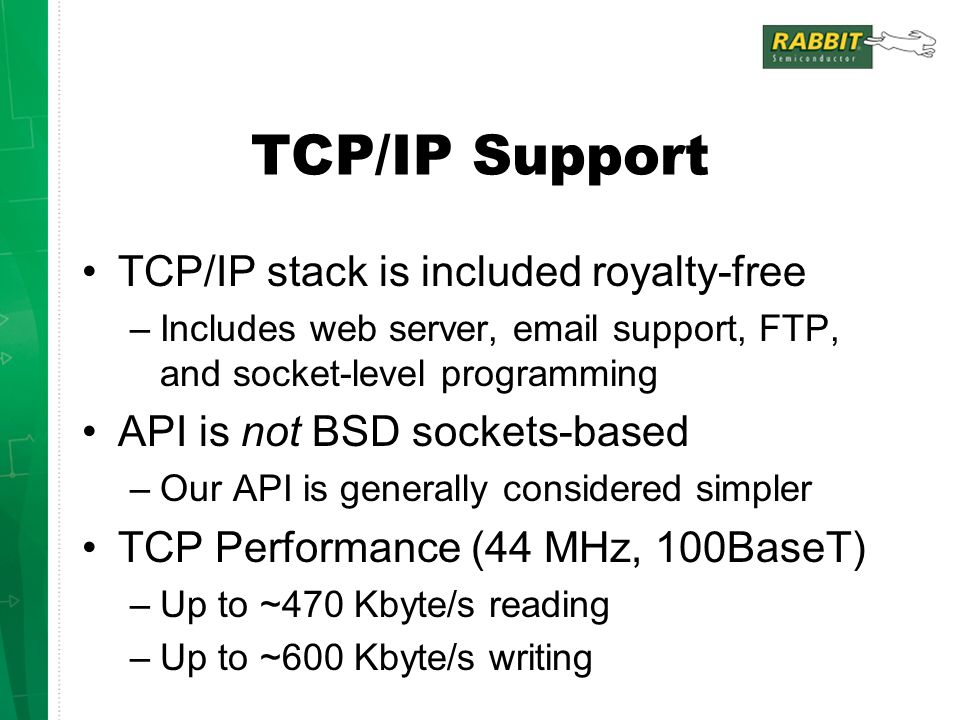 TCP/IP Support TCP/IP stack is included royalty-free –Includes web server, email support, FTP, and socket-level programming API is not BSD sockets-based –Our API is generally considered simpler TCP Performance (44 MHz, 100BaseT) –Up to ~470 Kbyte/s reading –Up to ~600 Kbyte/s writing