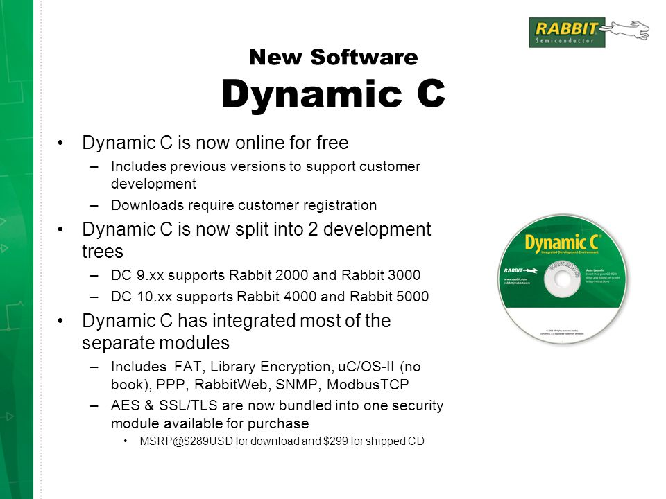 New Software Dynamic C Dynamic C is now online for free –Includes previous versions to support customer development –Downloads require customer registration Dynamic C is now split into 2 development trees –DC 9.xx supports Rabbit 2000 and Rabbit 3000 –DC 10.xx supports Rabbit 4000 and Rabbit 5000 Dynamic C has integrated most of the separate modules –Includes FAT, Library Encryption, uC/OS-II (no book), PPP, RabbitWeb, SNMP, ModbusTCP –AES & SSL/TLS are now bundled into one security module available for purchase MSRP@$289USD for download and $299 for shipped CD