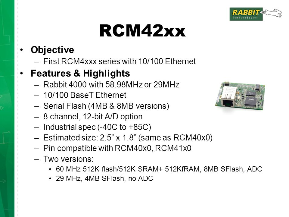 RCM42xx Objective –First RCM4xxx series with 10/100 Ethernet Features & Highlights –Rabbit 4000 with 58.98MHz or 29MHz –10/100 BaseT Ethernet –Serial Flash (4MB & 8MB versions) –8 channel, 12-bit A/D option –Industrial spec (-40C to +85C) –Estimated size: 2.5 x 1.8 (same as RCM40x0) –Pin compatible with RCM40x0, RCM41x0 –Two versions: 60 MHz 512K flash/512K SRAM+ 512KfRAM, 8MB SFlash, ADC 29 MHz, 4MB SFlash, no ADC