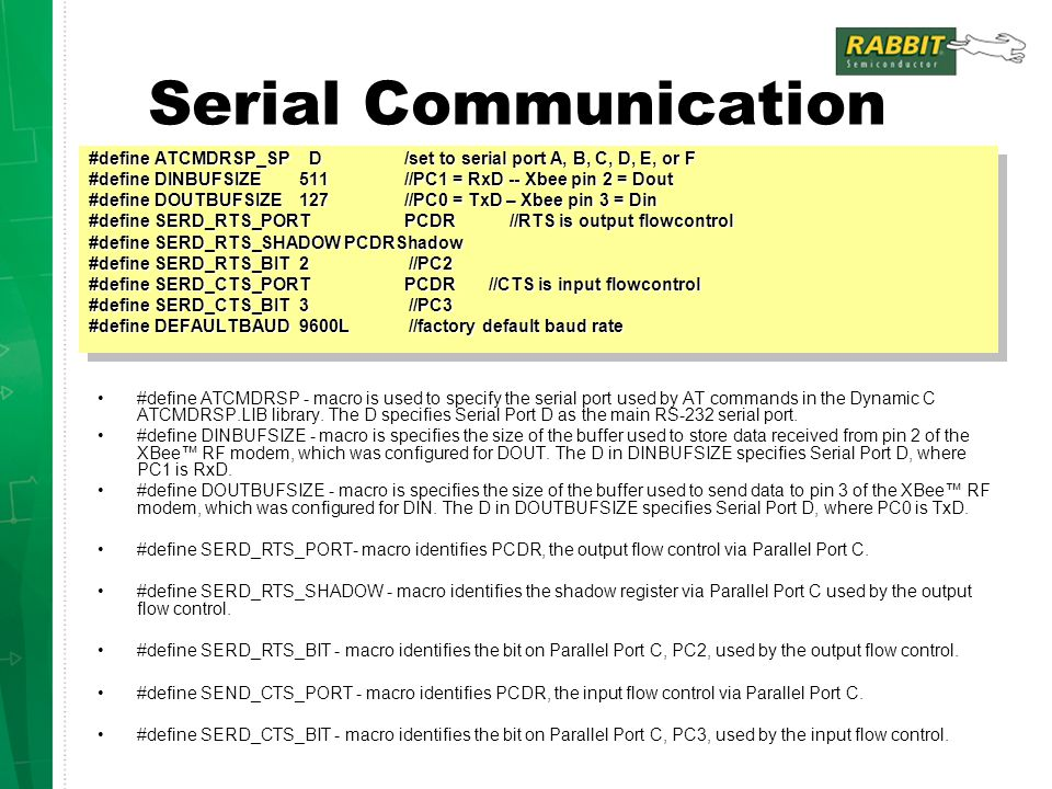Serial Communication #define ATCMDRSP_SP D/set to serial port A, B, C, D, E, or F #define DINBUFSIZE 511//PC1 = RxD -- Xbee pin 2 = Dout #define DOUTBUFSIZE 127//PC0 = TxD – Xbee pin 3 = Din #define SERD_RTS_PORT PCDR//RTS is output flowcontrol #define SERD_RTS_SHADOW PCDRShadow #define SERD_RTS_BIT 2 //PC2 #define SERD_CTS_PORT PCDR //CTS is input flowcontrol #define SERD_CTS_BIT 3 //PC3 #define DEFAULTBAUD9600L //factory default baud rate #define ATCMDRSP_SP D/set to serial port A, B, C, D, E, or F #define DINBUFSIZE 511//PC1 = RxD -- Xbee pin 2 = Dout #define DOUTBUFSIZE 127//PC0 = TxD – Xbee pin 3 = Din #define SERD_RTS_PORT PCDR//RTS is output flowcontrol #define SERD_RTS_SHADOW PCDRShadow #define SERD_RTS_BIT 2 //PC2 #define SERD_CTS_PORT PCDR //CTS is input flowcontrol #define SERD_CTS_BIT 3 //PC3 #define DEFAULTBAUD9600L //factory default baud rate #define ATCMDRSP - macro is used to specify the serial port used by AT commands in the Dynamic C ATCMDRSP.LIB library.