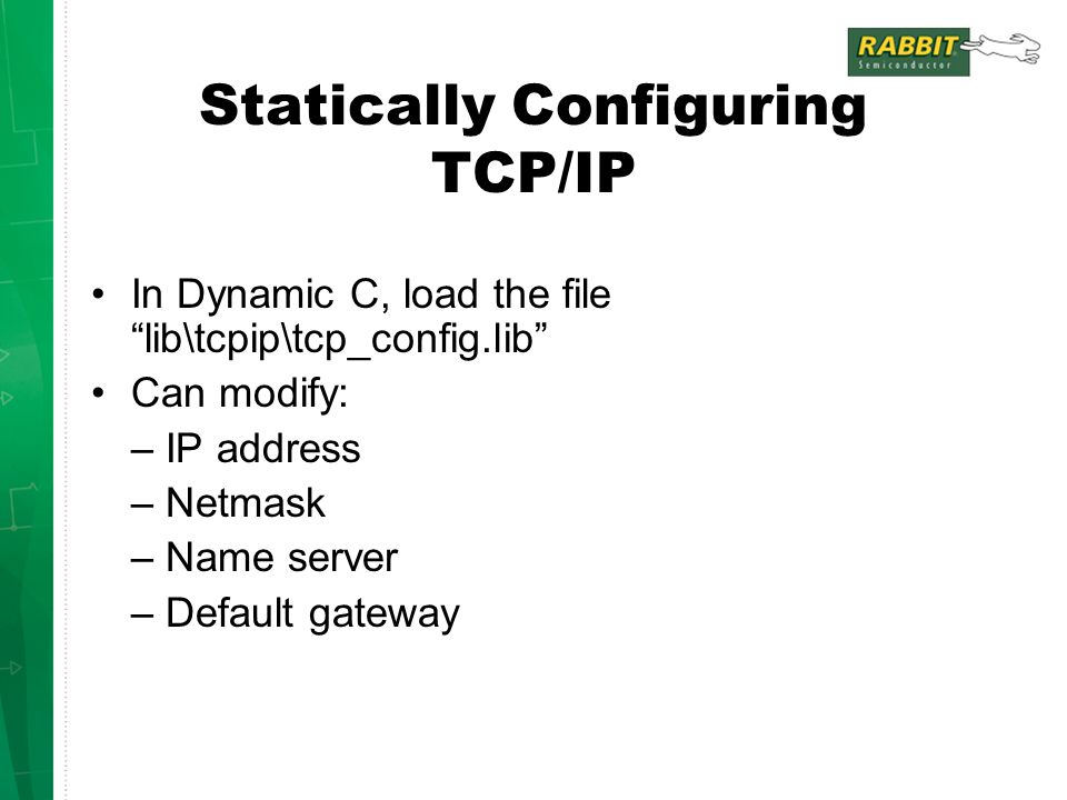 Statically Configuring TCP/IP In Dynamic C, load the file lib\tcpip\tcp_config.lib Can modify: – IP address – Netmask – Name server – Default gateway