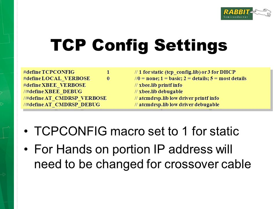 TCP Config Settings TCPCONFIG macro set to 1 for static For Hands on portion IP address will need to be changed for crossover cable #define TCPCONFIG 1 // 1 for static (tcp_config.lib) or 3 for DHCP #define LOCAL_VERBOSE 0//0 = none; 1 = basic; 2 = details; 5 = most details #define XBEE_VERBOSE// xbee.lib printf info //#define XBEE_DEBUG// xbee.lib debugable //#define AT_CMDRSP_VERBOSE// atcmdrsp.lib low driver printf info //#define AT_CMDRSP_DEBUG// atcmdrsp.lib low driver debugable #define TCPCONFIG 1 // 1 for static (tcp_config.lib) or 3 for DHCP #define LOCAL_VERBOSE 0//0 = none; 1 = basic; 2 = details; 5 = most details #define XBEE_VERBOSE// xbee.lib printf info //#define XBEE_DEBUG// xbee.lib debugable //#define AT_CMDRSP_VERBOSE// atcmdrsp.lib low driver printf info //#define AT_CMDRSP_DEBUG// atcmdrsp.lib low driver debugable