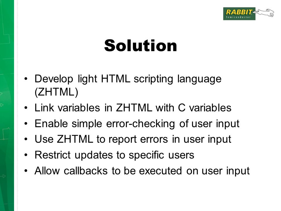 Solution Develop light HTML scripting language (ZHTML) Link variables in ZHTML with C variables Enable simple error-checking of user input Use ZHTML to report errors in user input Restrict updates to specific users Allow callbacks to be executed on user input